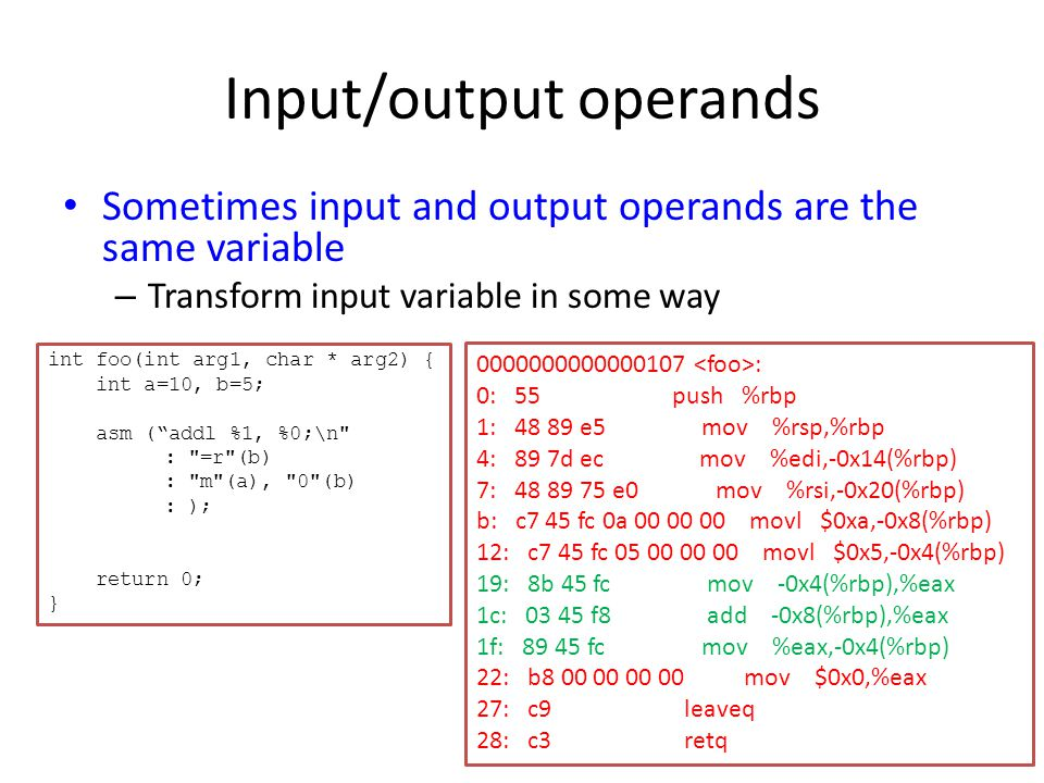 Input/output operands Sometimes input and output operands are the same variable – Transform input variable in some way 0000000000000107 : 0: 55 push %rbp 1: 48 89 e5 mov %rsp,%rbp 4: 89 7d ec mov %edi,-0x14(%rbp) 7: 48 89 75 e0 mov %rsi,-0x20(%rbp) b: c7 45 fc 0a 00 00 00 movl $0xa,-0x8(%rbp) 12: c7 45 fc 05 00 00 00 movl $0x5,-0x4(%rbp) 19: 8b 45 fc mov -0x4(%rbp),%eax 1c: 03 45 f8 add -0x8(%rbp),%eax 1f: 89 45 fc mov %eax,-0x4(%rbp) 22: b8 00 00 00 00 mov $0x0,%eax 27: c9 leaveq 28: c3 retq int foo(int arg1, char * arg2) { int a=10, b=5; asm ( addl %1, %0;\n : =r (b) : m (a), 0 (b) : ); return 0; }