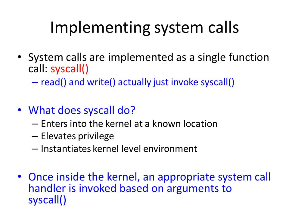 Implementing system calls System calls are implemented as a single function call: syscall() – read() and write() actually just invoke syscall() What does syscall do.