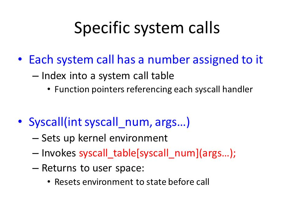 Specific system calls Each system call has a number assigned to it – Index into a system call table Function pointers referencing each syscall handler Syscall(int syscall_num, args…) – Sets up kernel environment – Invokes syscall_table[syscall_num](args…); – Returns to user space: Resets environment to state before call