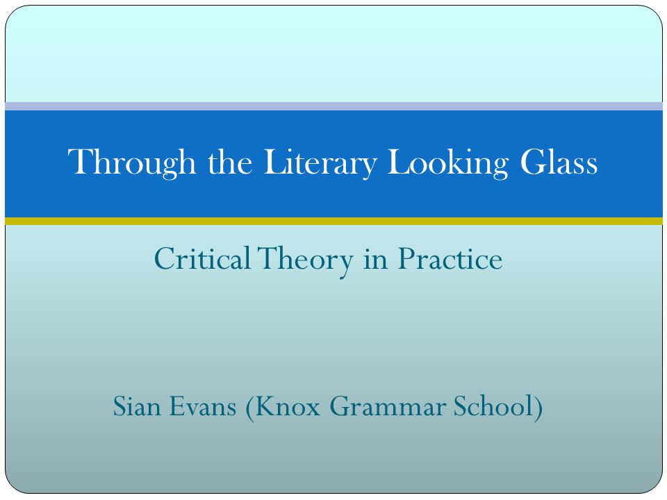 Critical Theory in Practice Sian Evans (Knox Grammar School) Through the Literary Looking Glass