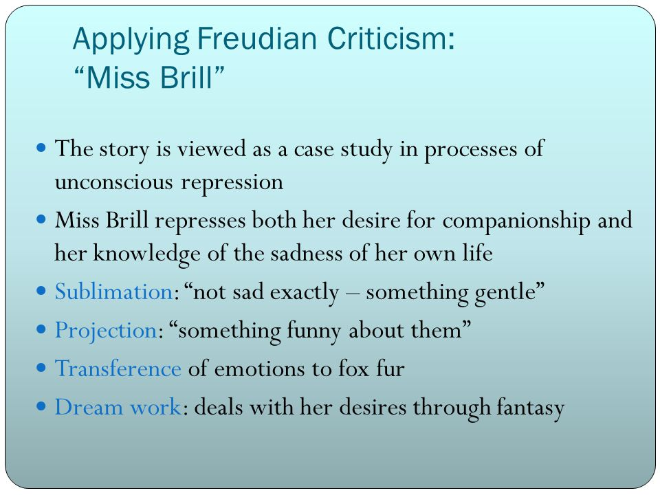 Applying Freudian Criticism: Miss Brill The story is viewed as a case study in processes of unconscious repression Miss Brill represses both her desire for companionship and her knowledge of the sadness of her own life Sublimation: not sad exactly – something gentle Projection: something funny about them Transference of emotions to fox fur Dream work: deals with her desires through fantasy