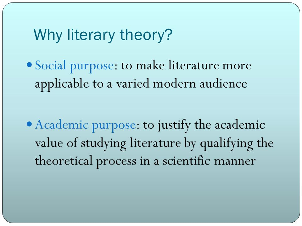 Why literary theory? Social purpose: to make literature more applicable to a varied modern audience Academic purpose: to justify the academic value of