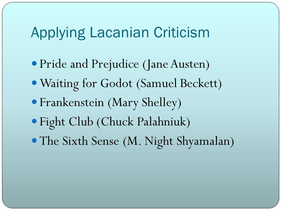 Applying Lacanian Criticism Pride and Prejudice (Jane Austen) Waiting for Godot (Samuel Beckett) Frankenstein (Mary Shelley) Fight Club (Chuck Palahniuk) The Sixth Sense (M.