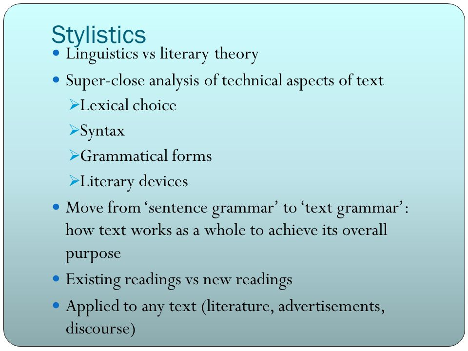 Stylistics Linguistics vs literary theory Super-close analysis of technical aspects of text  Lexical choice  Syntax  Grammatical forms  Literary devices Move from 'sentence grammar' to 'text grammar': how text works as a whole to achieve its overall purpose Existing readings vs new readings Applied to any text (literature, advertisements, discourse)