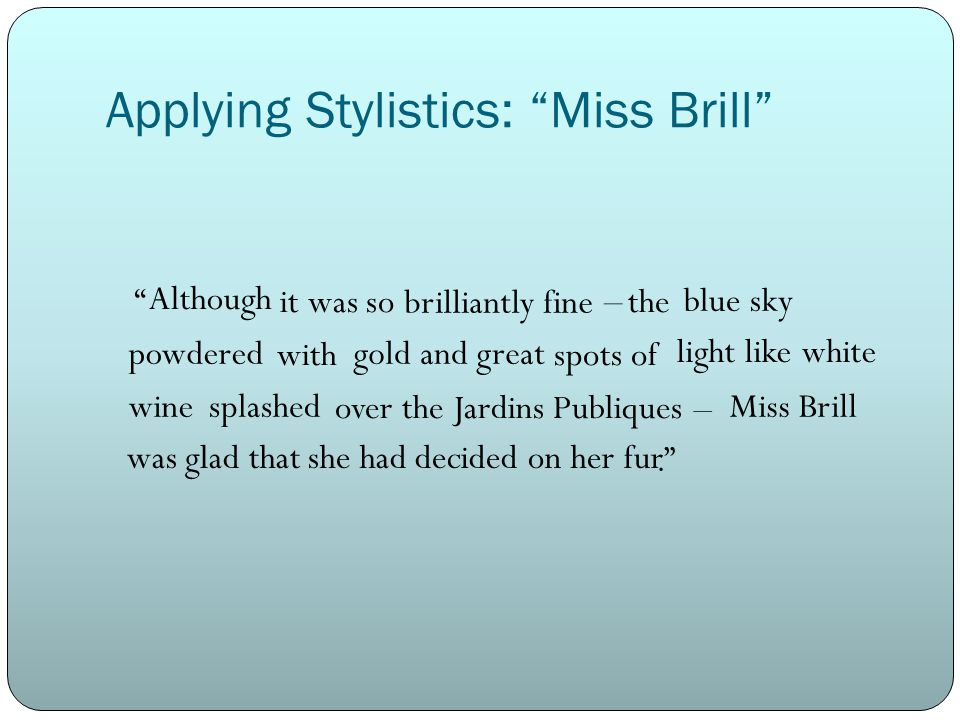 Applying Stylistics: Miss Brill it was so the with spots of over the Jardins Publiques. brilliantly fine blue sky gold and great light like white wine powdered splashed – – Although Miss Brill was glad that she had decided on her fur