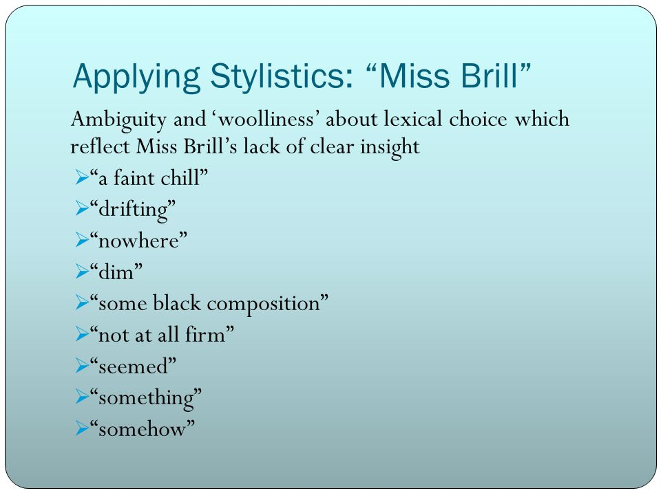 Applying Stylistics: Miss Brill Ambiguity and 'woolliness' about lexical choice which reflect Miss Brill's lack of clear insight  a faint chill  drifting  nowhere  dim  some black composition  not at all firm  seemed  something  somehow