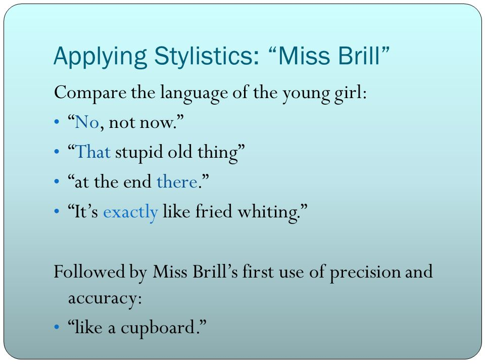 Applying Stylistics: Miss Brill Compare the language of the young girl: No, not now. That stupid old thing at the end there. It's exactly like fried whiting. Followed by Miss Brill's first use of precision and accuracy: like a cupboard.