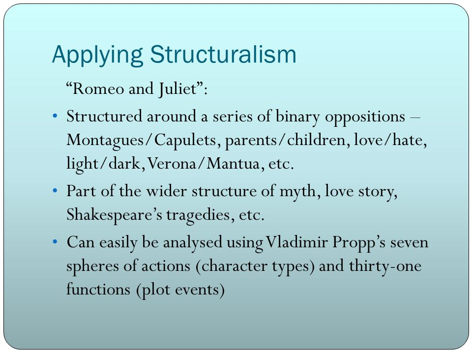 Applying Structuralism Romeo and Juliet : Structured around a series of binary oppositions – Montagues/Capulets, parents/children, love/hate, light/dark, Verona/Mantua, etc.