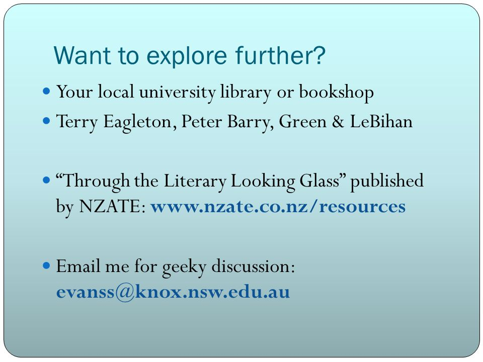 """Want to explore further? Your local university library or bookshop Terry Eagleton, Peter Barry, Green & LeBihan """"Through the Literary Looking Glass"""" p"""