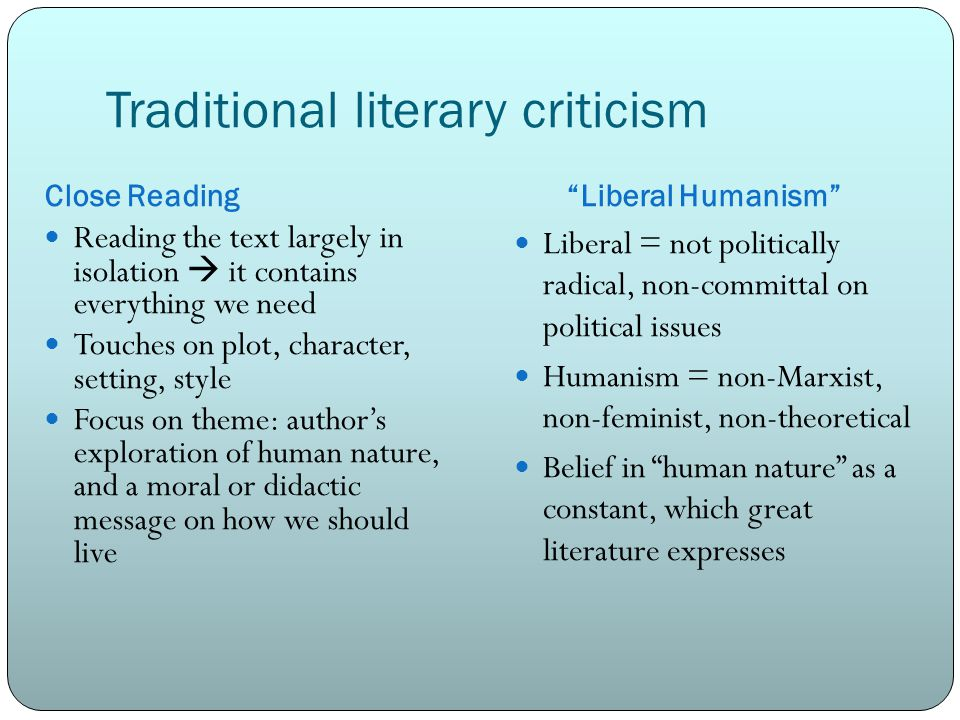 Traditional literary criticism Close Reading Liberal Humanism Reading the text largely in isolation  it contains everything we need Touches on plot, character, setting, style Focus on theme: author's exploration of human nature, and a moral or didactic message on how we should live Liberal = not politically radical, non-committal on political issues Humanism = non-Marxist, non-feminist, non-theoretical Belief in human nature as a constant, which great literature expresses