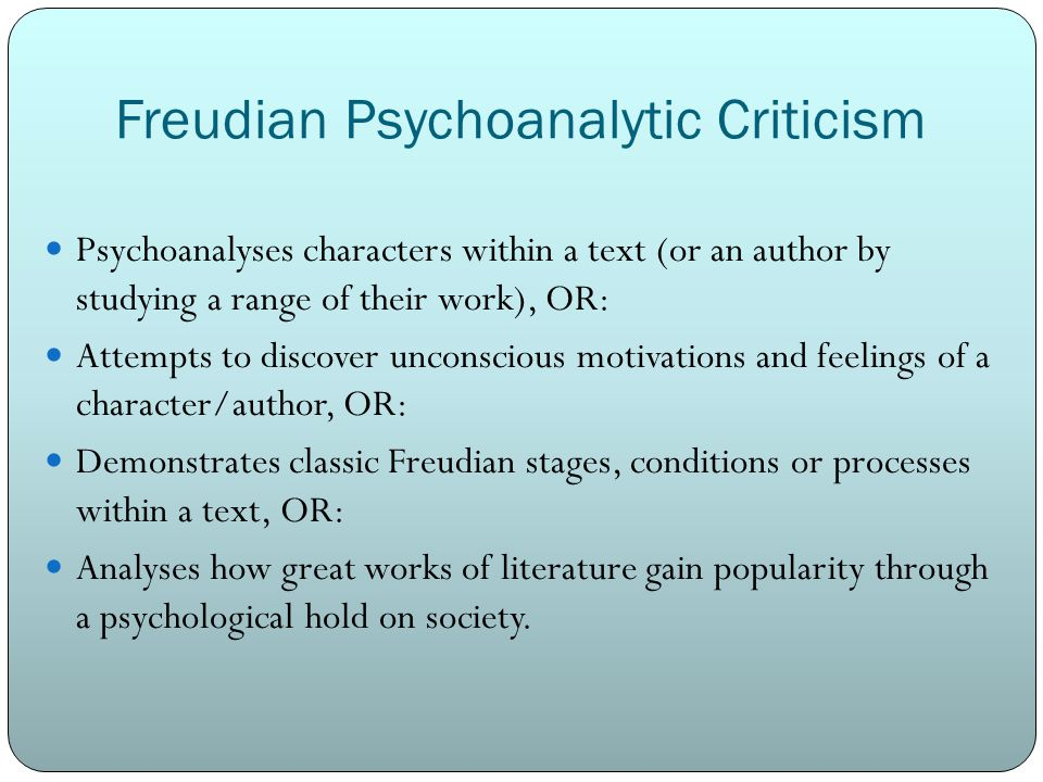 Freudian Psychoanalytic Criticism Psychoanalyses characters within a text (or an author by studying a range of their work), OR: Attempts to discover unconscious motivations and feelings of a character/author, OR: Demonstrates classic Freudian stages, conditions or processes within a text, OR: Analyses how great works of literature gain popularity through a psychological hold on society.