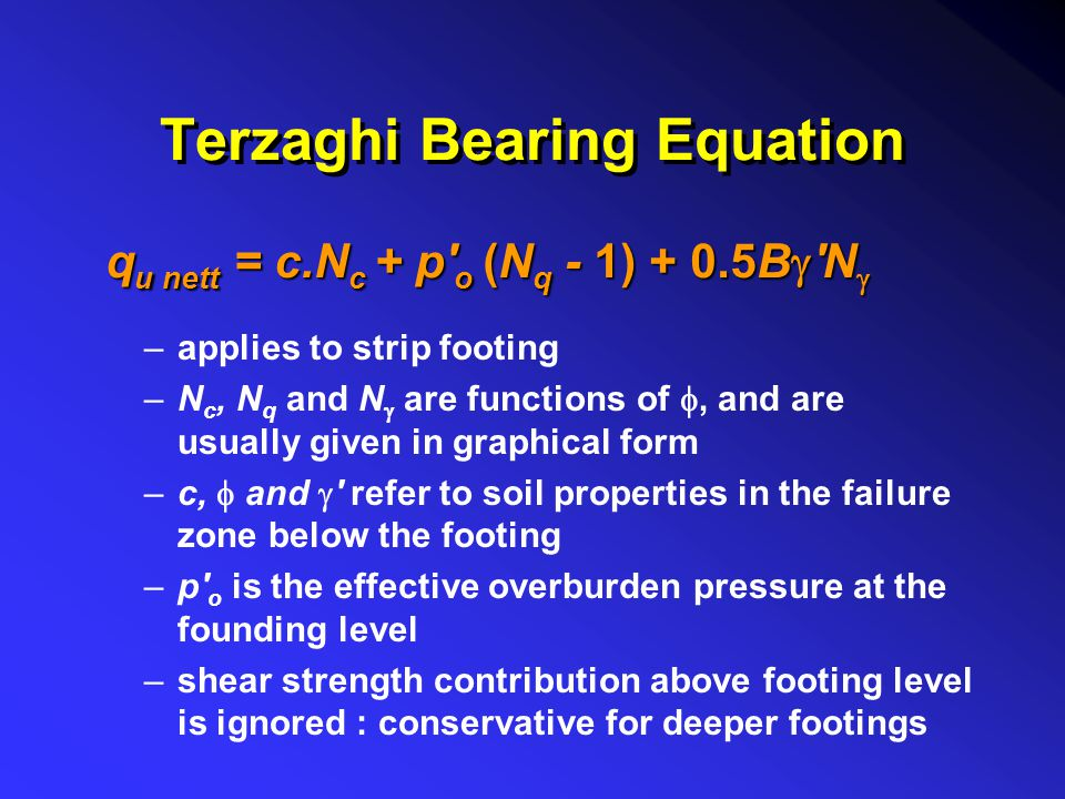 Terzaghi Bearing Equation –applies to strip footing –N c, N q and N  are functions of , and are usually given in graphical form –c,  and  ' refer