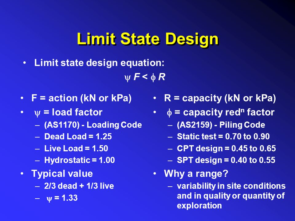 Limit State Design Limit state design equation:  F <  R F = action (kN or kPa)  = load factor –(AS1170) - Loading Code –Dead Load = 1.25 –Live Lo