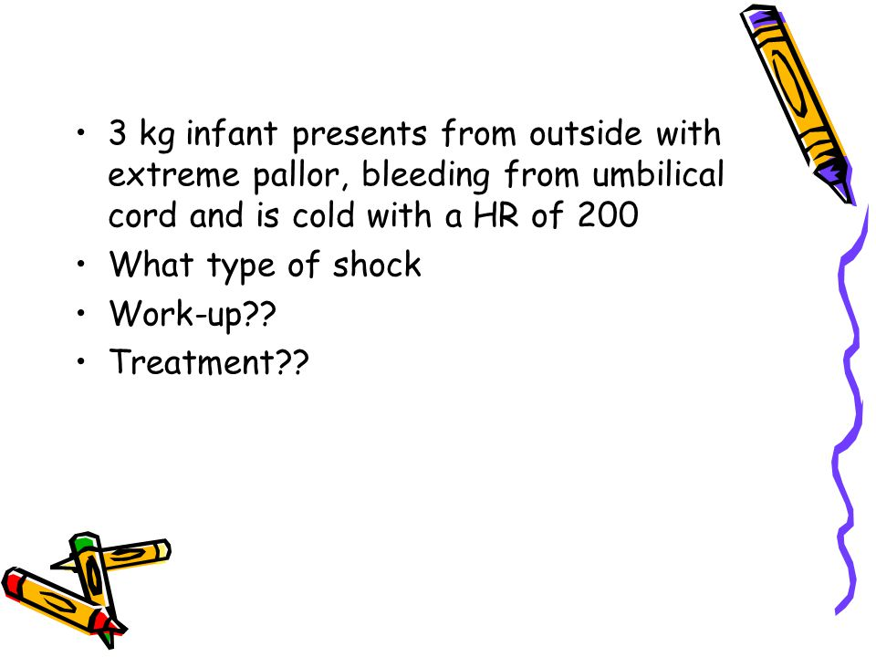 3 kg infant presents from outside with extreme pallor, bleeding from umbilical cord and is cold with a HR of 200 What type of shock Work-up?.
