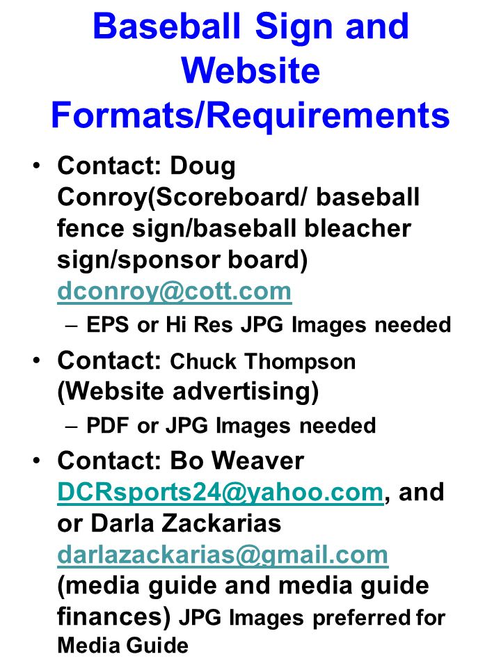 Baseball Sign and Website Formats/Requirements Contact: Doug Conroy(Scoreboard/ baseball fence sign/baseball bleacher sign/sponsor board) dconroy@cott.com –EPS or Hi Res JPG Images needed Contact: Chuck Thompson (Website advertising) –PDF or JPG Images needed Contact: Bo Weaver DCRsports24@yahoo.com, and or Darla Zackarias darlazackarias@gmail.com (media guide and media guide finances) JPG Images preferred for Media Guide DCRsports24@yahoo.com