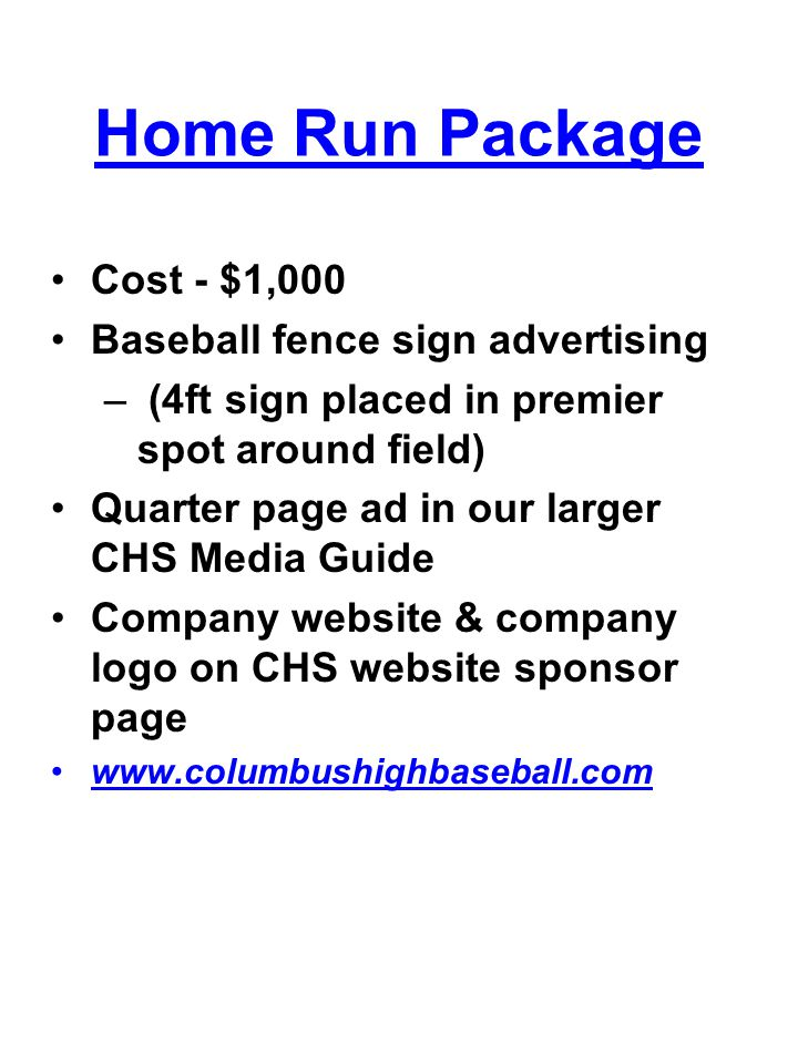 Home Run Package Cost - $1,000 Baseball fence sign advertising – (4ft sign placed in premier spot around field) Quarter page ad in our larger CHS Media Guide Company website & company logo on CHS website sponsor page www.columbushighbaseball.com
