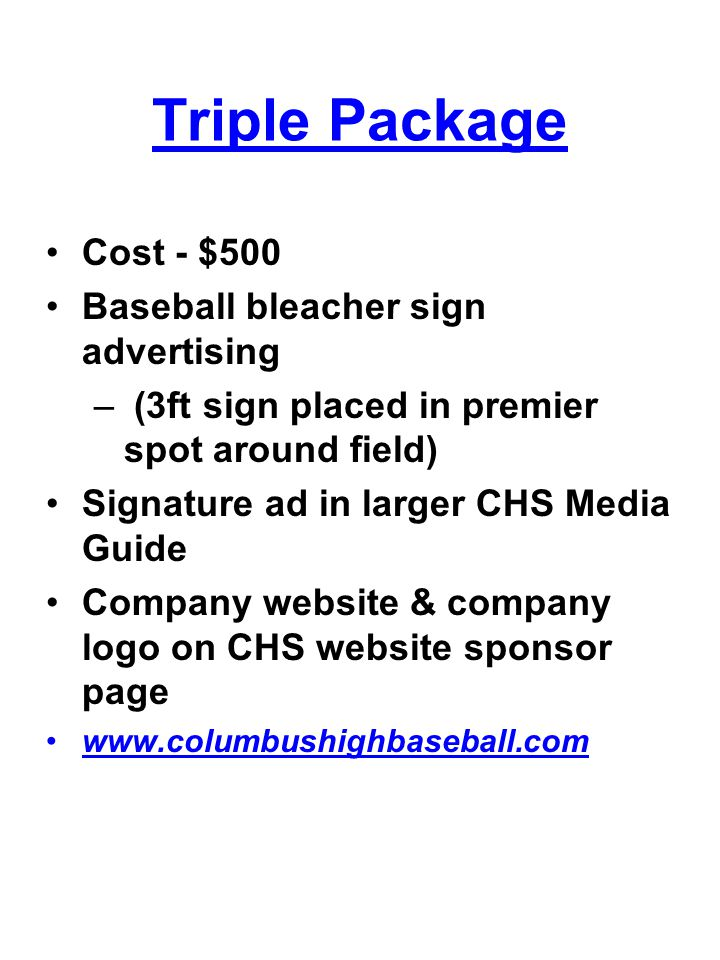 Triple Package Cost - $500 Baseball bleacher sign advertising – (3ft sign placed in premier spot around field) Signature ad in larger CHS Media Guide Company website & company logo on CHS website sponsor page www.columbushighbaseball.com