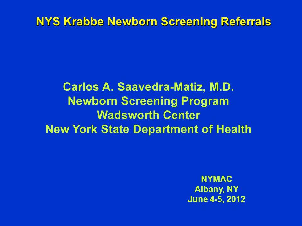 NYS Krabbe Newborn Screening Referrals NYMAC Albany, NY June 4-5, 2012 Carlos A. Saavedra-Matiz, M.D. Newborn Screening Program Wadsworth Center New Y