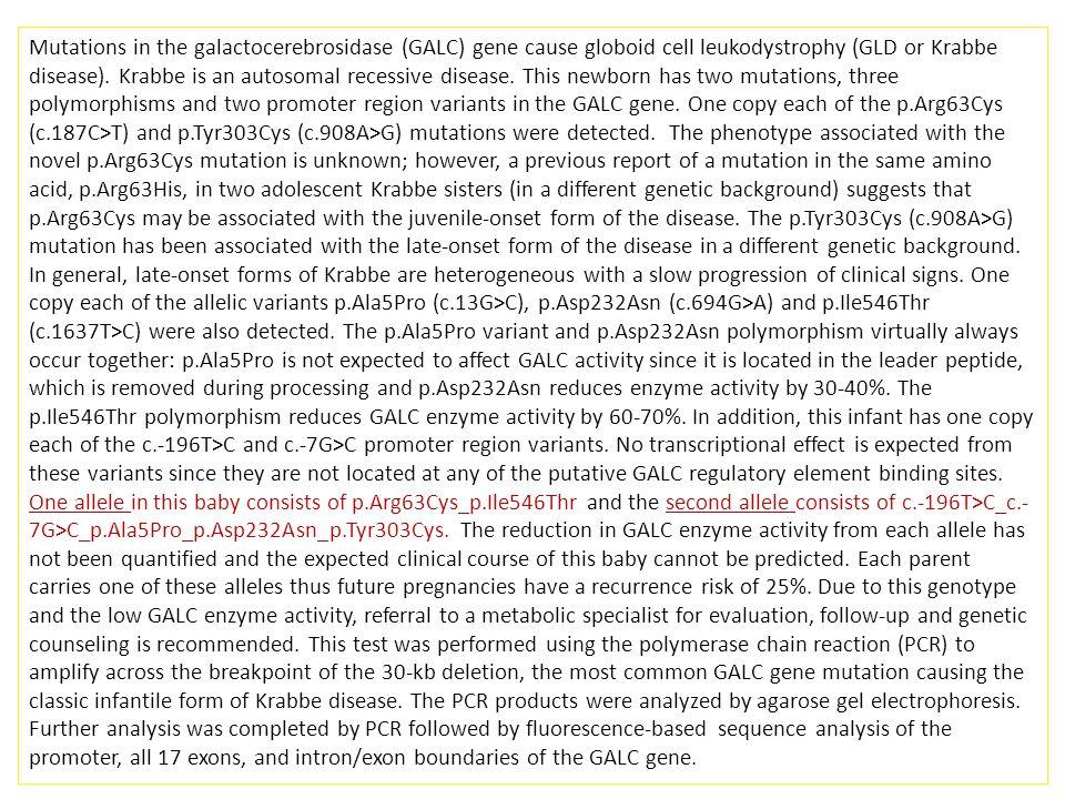 Mutations in the galactocerebrosidase (GALC) gene cause globoid cell leukodystrophy (GLD or Krabbe disease). Krabbe is an autosomal recessive disease.