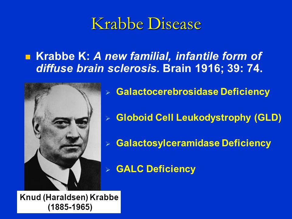 Krabbe Disease  Galactocerebrosidase Deficiency  Globoid Cell Leukodystrophy (GLD)  Galactosylceramidase Deficiency  GALC Deficiency Knud (Haralds
