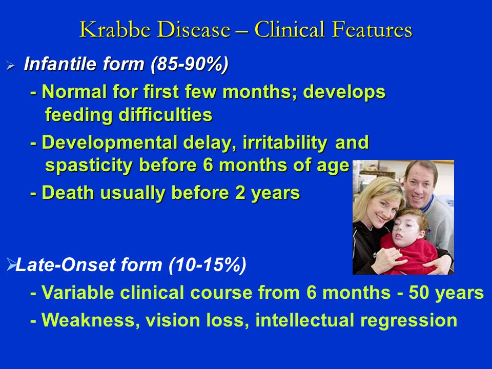  Late-Onset form (10-15%) - Variable clinical course from 6 months - 50 years - Weakness, vision loss, intellectual regression Krabbe Disease – Clini