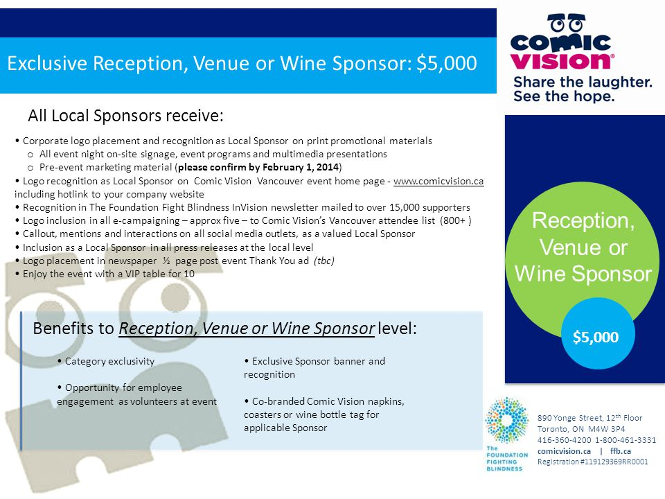 All Local Sponsors receive: Benefits to Reception, Venue or Wine Sponsor level: Reception, Venue or Wine Sponsor 890 Yonge Street, 12 th Floor Toronto, ON M4W 3P4 416-360-4200 1-800-461-3331 comicvision.ca | ffb.ca Registration #119129369RR0001 $5,000 Category exclusivity Opportunity for employee engagement as volunteers at event Exclusive Sponsor banner and recognition Co-branded Comic Vision napkins, coasters or wine bottle tag for applicable Sponsor Exclusive Reception, Venue or Wine Sponsor: $5,000 Corporate logo placement and recognition as Local Sponsor on print promotional materials o All event night on-site signage, event programs and multimedia presentations o Pre-event marketing material (please confirm by February 1, 2014) Logo recognition as Local Sponsor on Comic Vision Vancouver event home page - www.comicvision.ca including hotlink to your company website Recognition in The Foundation Fight Blindness InVision newsletter mailed to over 15,000 supporters Logo inclusion in all e-campaigning – approx five – to Comic Vision's Vancouver attendee list (800+ ) Callout, mentions and interactions on all social media outlets, as a valued Local Sponsor Inclusion as a Local Sponsor in all press releases at the local level Logo placement in newspaper ½ page post event Thank You ad (tbc) Enjoy the event with a VIP table for 10