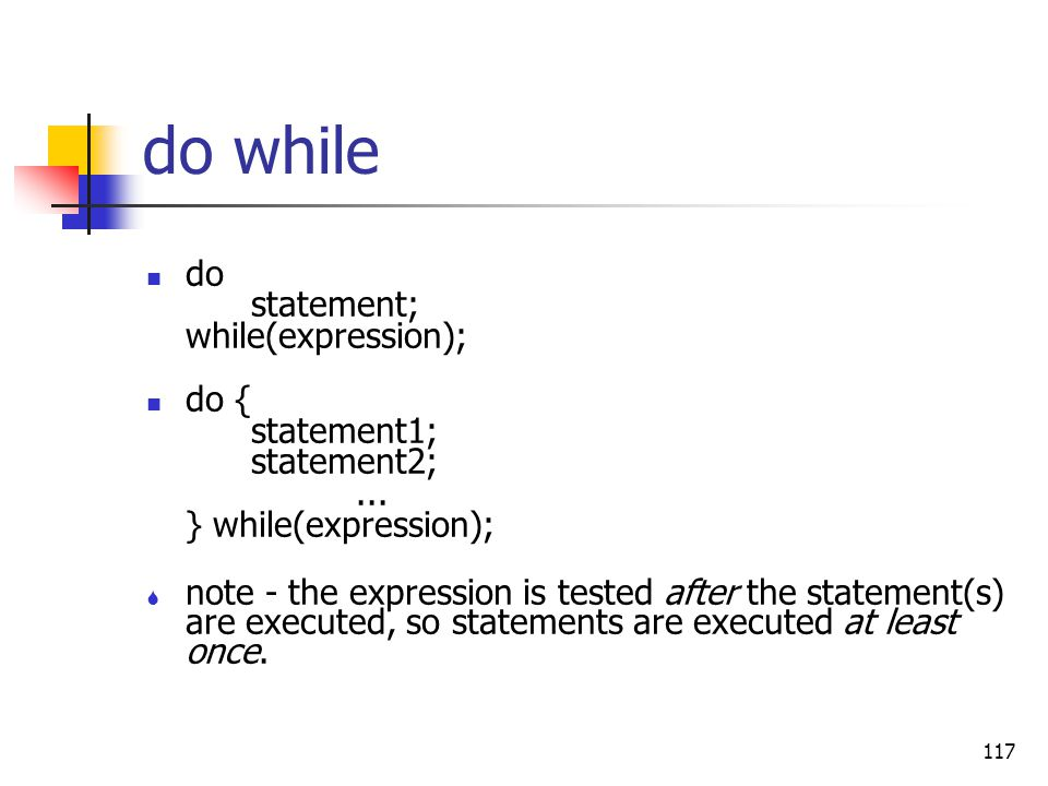 117 do while do statement; while(expression); do { statement1; statement2;... } while(expression); S note - the expression is tested after the stateme