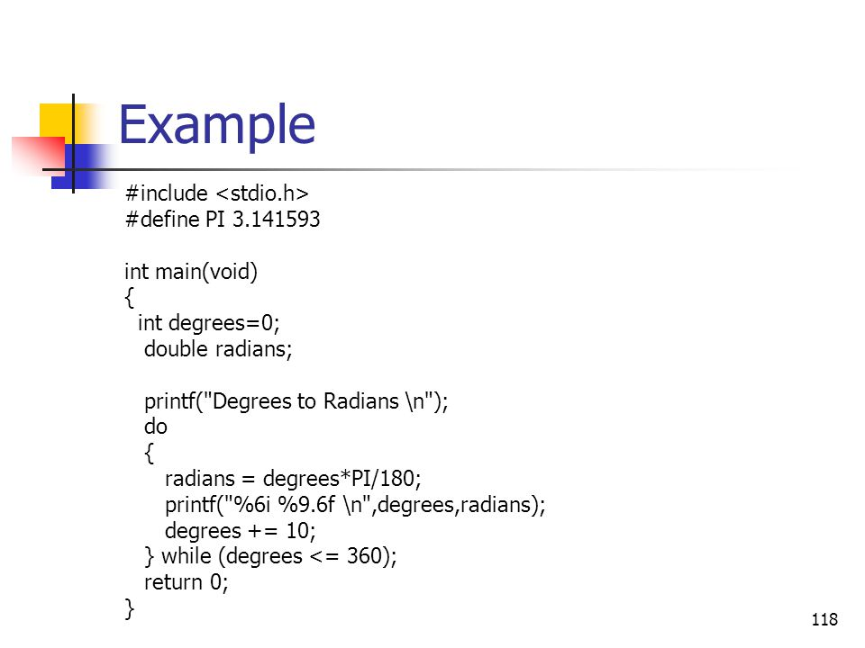 118 Example #include #define PI 3.141593 int main(void) { int degrees=0; double radians; printf(