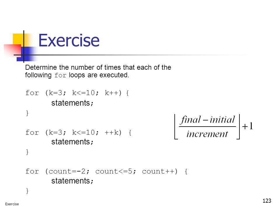 123 Exercise Determine the number of times that each of the following for loops are executed. for (k=3; k<=10; k++) { statements; } for (k=3; k<=10; +