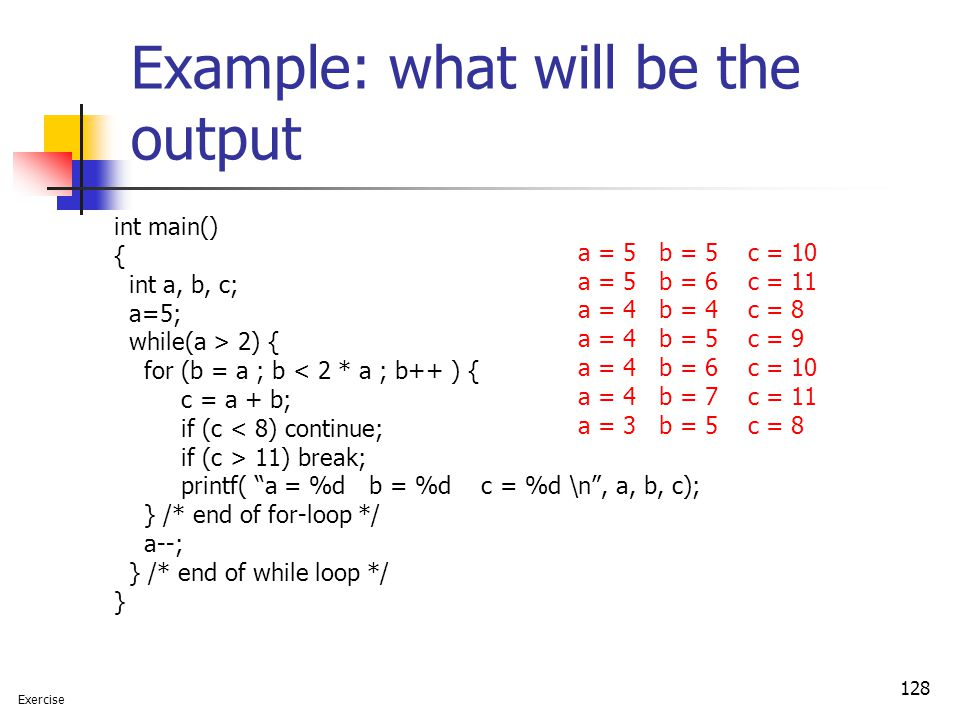 128 Example: what will be the output int main() { int a, b, c; a=5; while(a > 2) { for (b = a ; b < 2 * a ; b++ ) { c = a + b; if (c < 8) continue; if