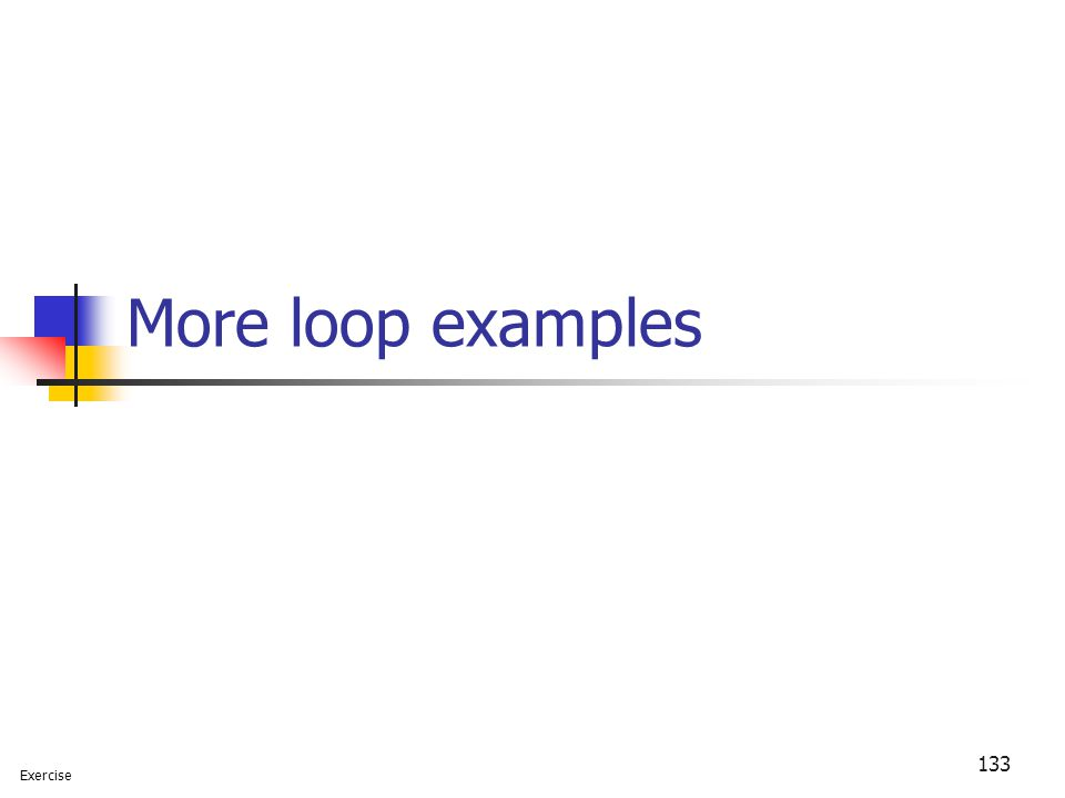 133 More loop examples Exercise