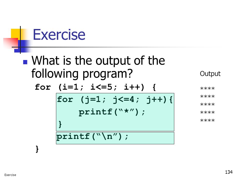 "134 Exercise What is the output of the following program? for (i=1; i<=5; i++) { for (j=1; j<=4; j++){ printf(""*""); } printf(""\n""); } Output **** Exer"