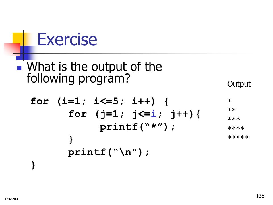 "135 Exercise What is the output of the following program? for (i=1; i<=5; i++) { for (j=1; j<=i; j++){ printf(""*""); } printf(""\n""); } Output * ** ***"