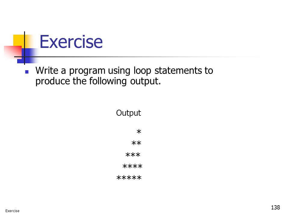 138 Exercise Write a program using loop statements to produce the following output. Output * ** *** **** ***** Exercise