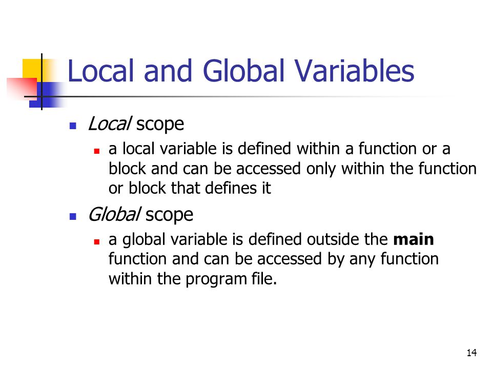 14 Local and Global Variables Local scope a local variable is defined within a function or a block and can be accessed only within the function or blo