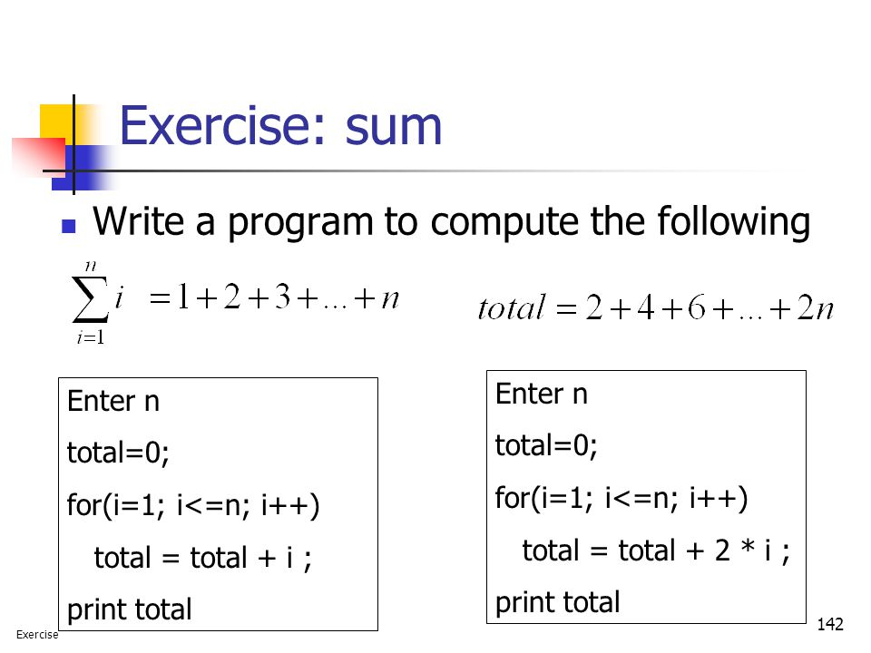 142 Exercise: sum Write a program to compute the following Enter n total=0; for(i=1; i<=n; i++) total = total + i ; print total Enter n total=0; for(i
