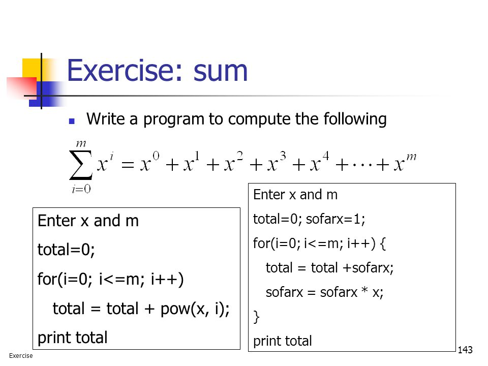 143 Exercise: sum Write a program to compute the following Enter x and m total=0; for(i=0; i<=m; i++) total = total + pow(x, i); print total Enter x a