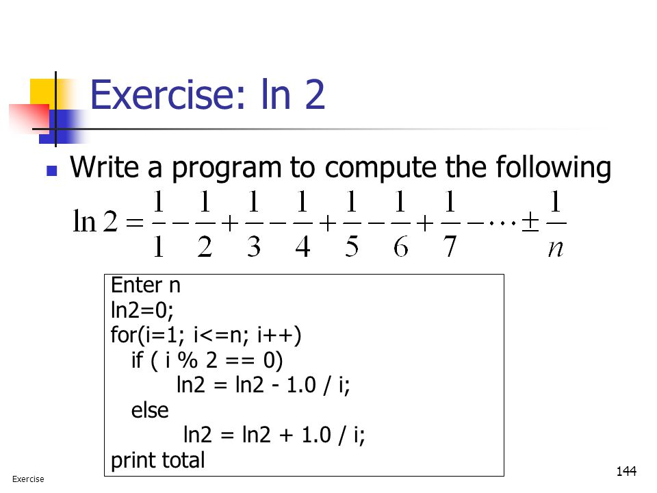 144 Exercise: ln 2 Write a program to compute the following Enter n ln2=0; for(i=1; i<=n; i++) if ( i % 2 == 0) ln2 = ln2 - 1.0 / i; else ln2 = ln2 +