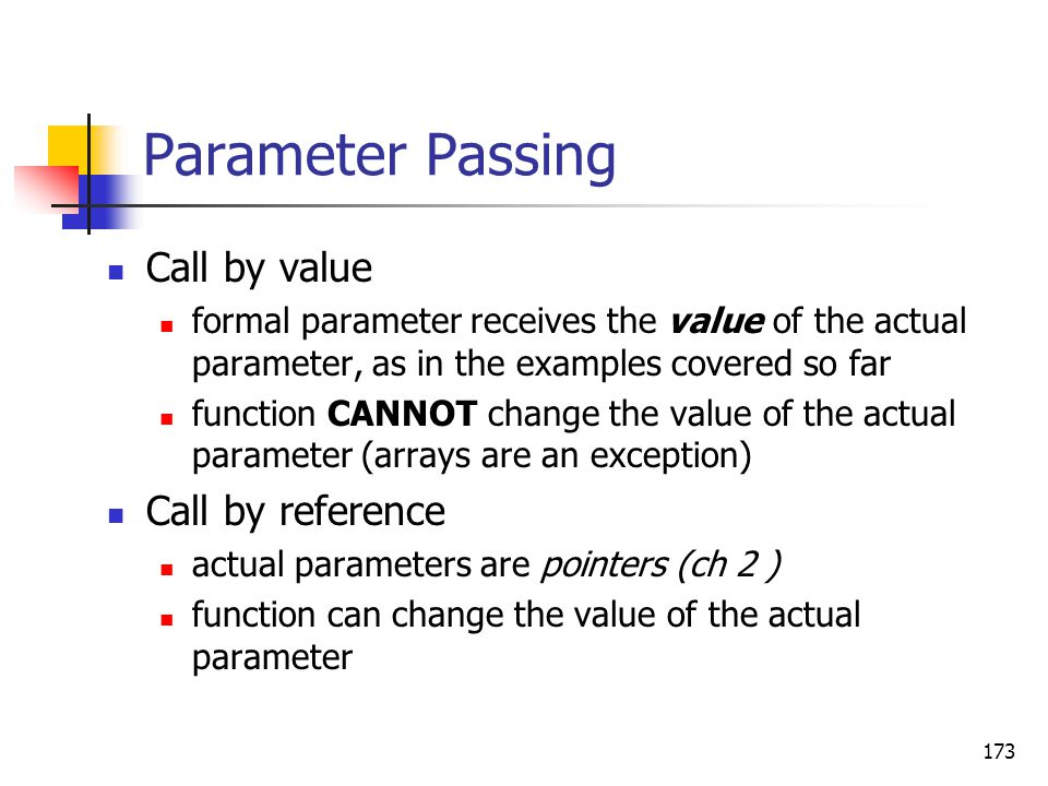 173 Parameter Passing Call by value formal parameter receives the value of the actual parameter, as in the examples covered so far function CANNOT cha