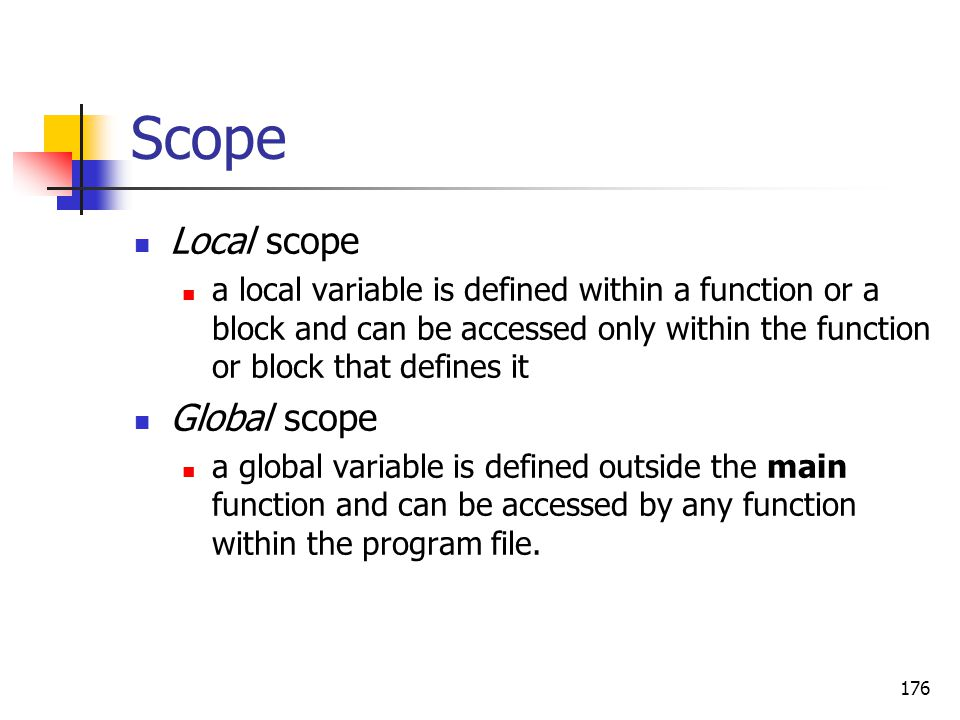 176 Scope Local scope a local variable is defined within a function or a block and can be accessed only within the function or block that defines it G