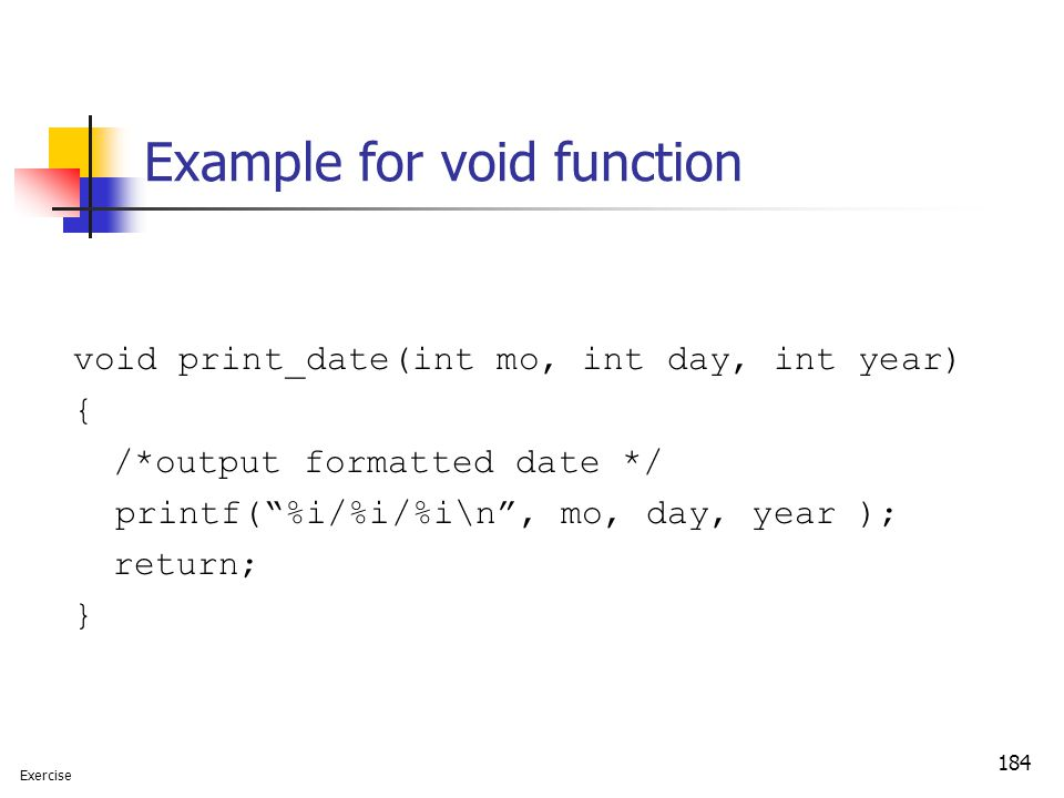 "184 Example for void function void print_date(int mo, int day, int year) { /*output formatted date */ printf(""%i/%i/%i\n"", mo, day, year ); return; }"