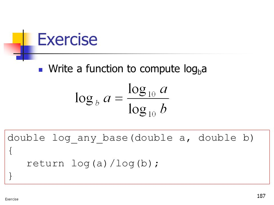 187 Exercise Write a function to compute log b a double log_any_base(double a, double b) { return log(a)/log(b); } Exercise