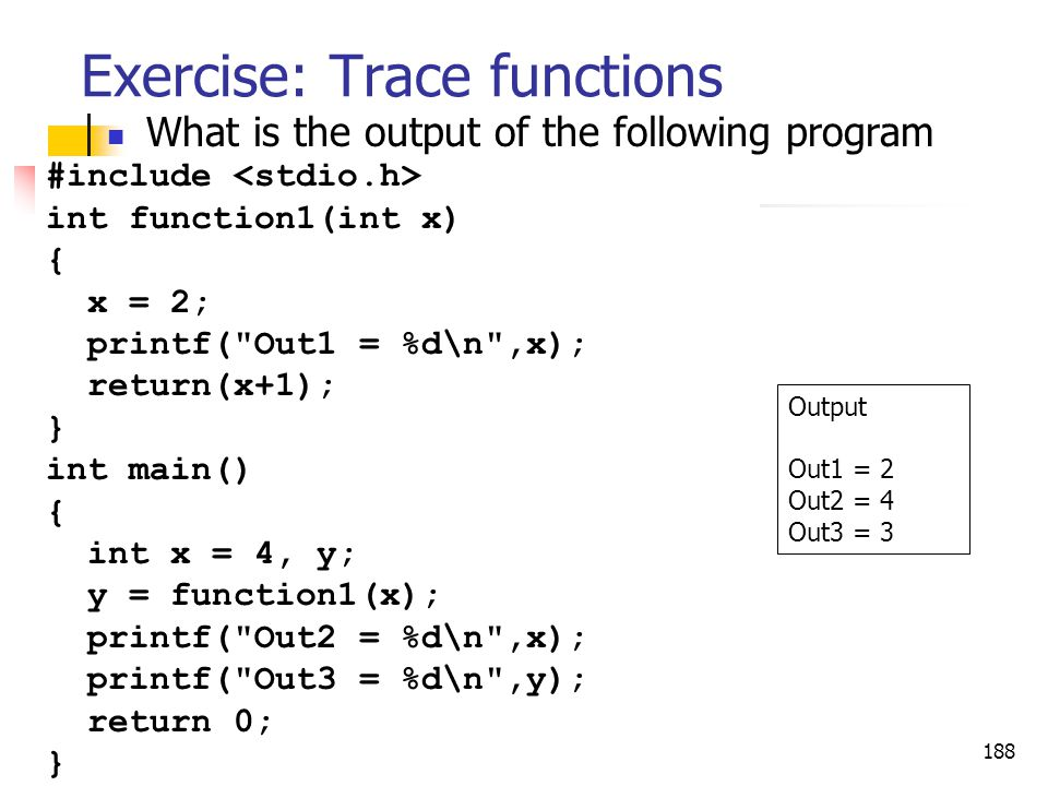 188 Exercise: Trace functions What is the output of the following program Output Out1 = 2 Out2 = 4 Out3 = 3 #include int function1(int x) { x = 2; pri
