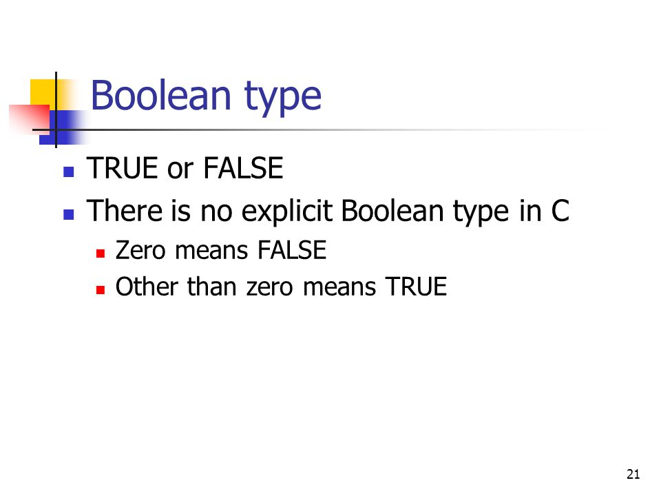 Boolean type TRUE or FALSE There is no explicit Boolean type in C Zero means FALSE Other than zero means TRUE 21