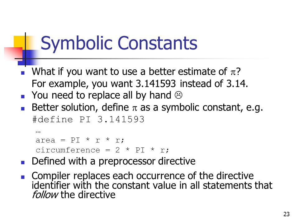 23 Symbolic Constants What if you want to use a better estimate of  ? For example, you want 3.141593 instead of 3.14. You need to replace all by hand
