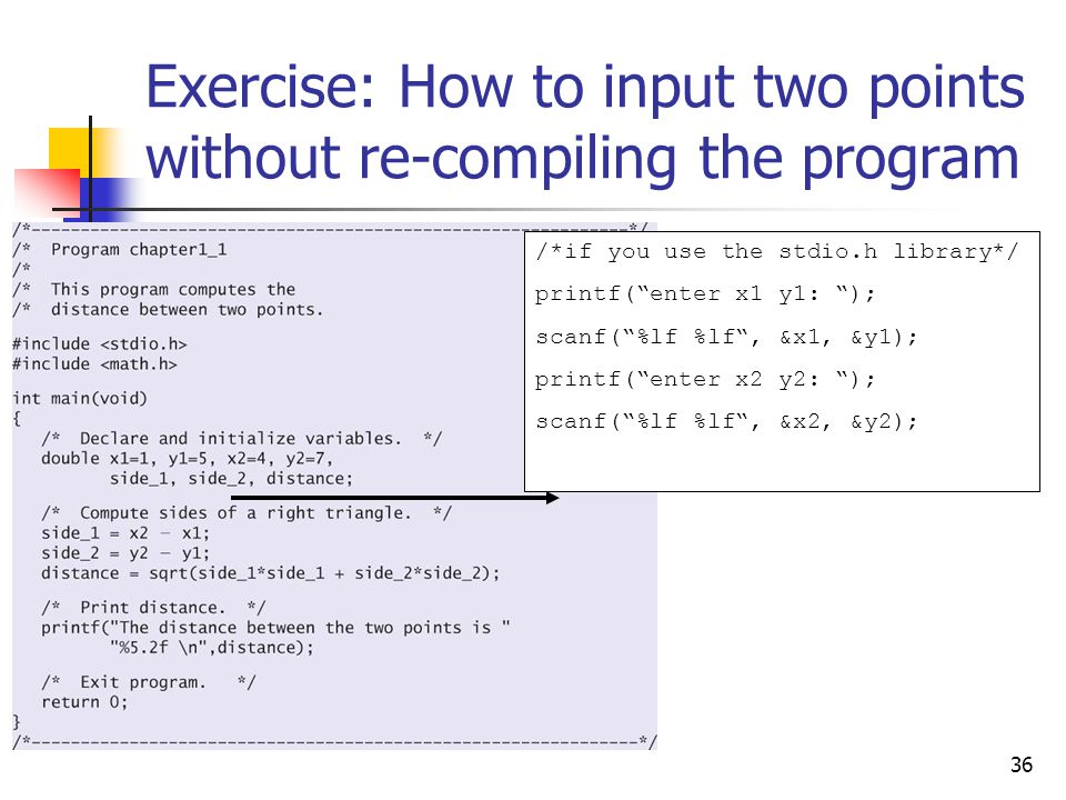 "36 Exercise: How to input two points without re-compiling the program /*if you use the stdio.h library*/ printf(""enter x1 y1: ""); scanf(""%lf %lf"", &x1"