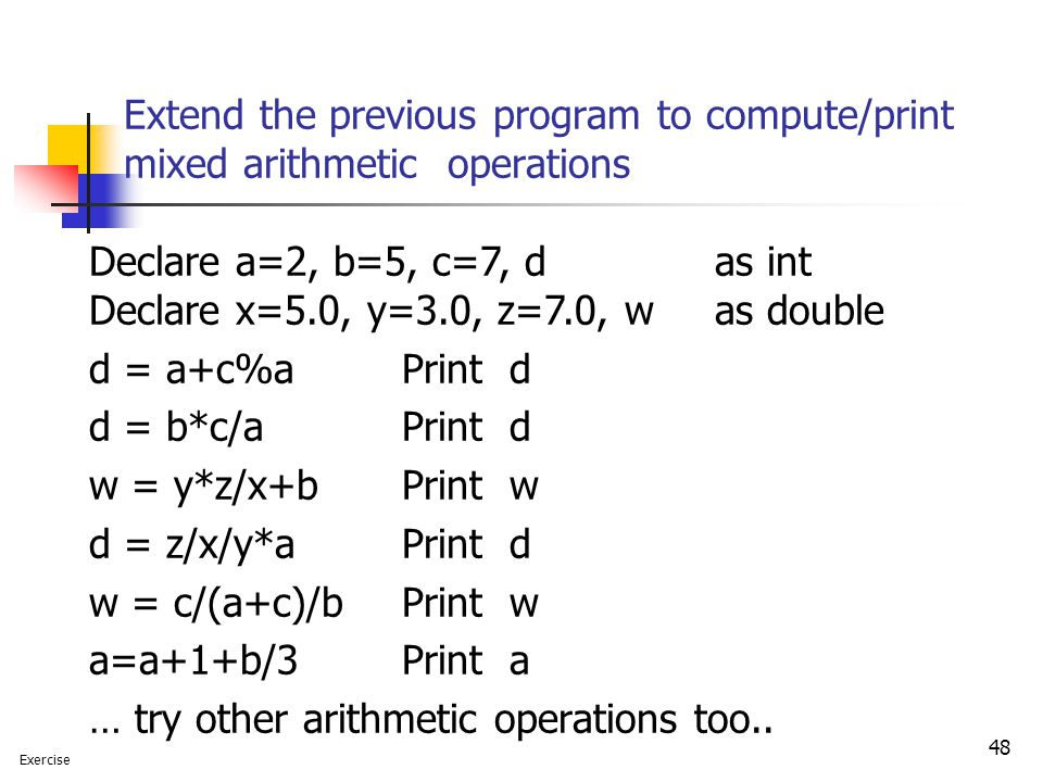 Extend the previous program to compute/print mixed arithmetic operations 48 Declare a=2, b=5, c=7, d as int Declare x=5.0, y=3.0, z=7.0, w as double d