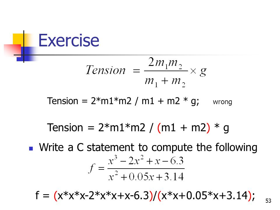 53 Exercise Write a C statement to compute the following f = (x*x*x-2*x*x+x-6.3)/(x*x+0.05*x+3.14); Tension = 2*m1*m2 / m1 + m2 * g; Tension = 2*m1*m2