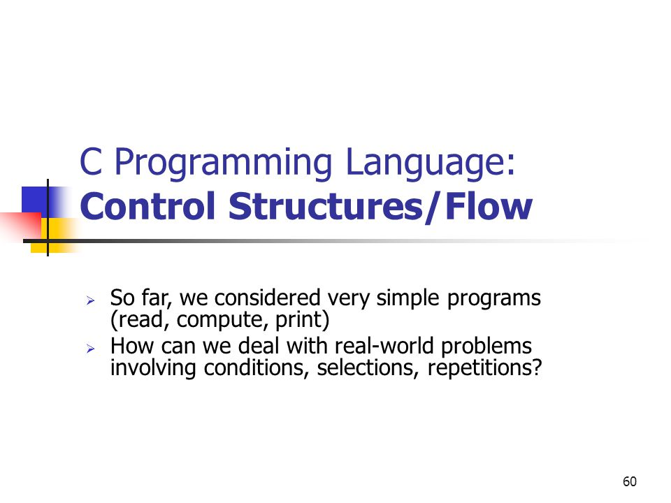 60 C Programming Language: Control Structures/Flow  So far, we considered very simple programs (read, compute, print)  How can we deal with real-wor