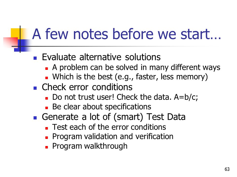 63 A few notes before we start… Evaluate alternative solutions A problem can be solved in many different ways Which is the best (e.g., faster, less me